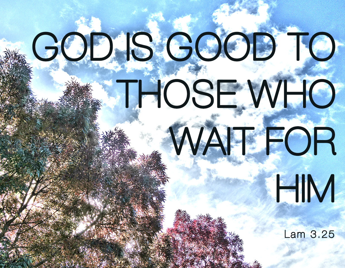 God is good to those who wait for him - Lamentations 3.25